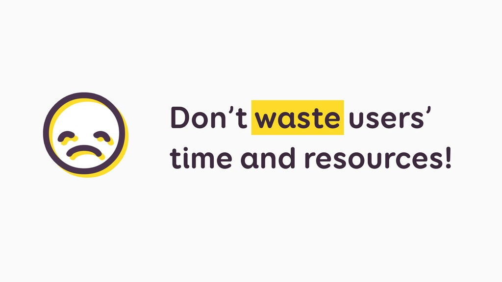 Don't waste users' time and resources!