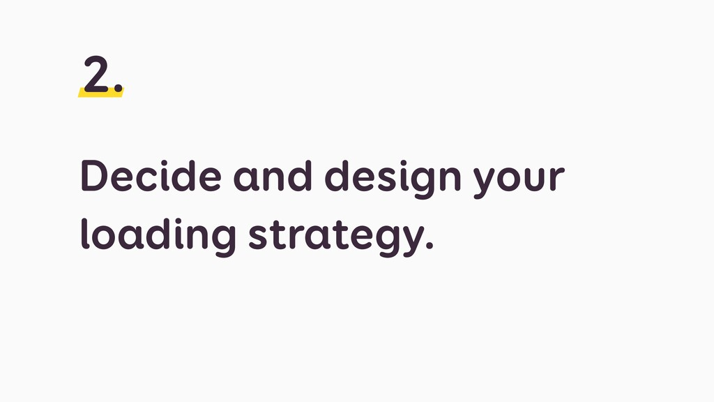 Decide and design your loading strategy. 2.