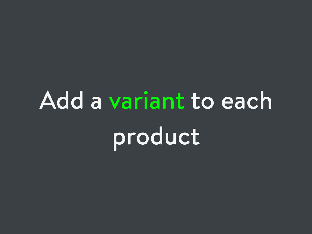 Add a variant to each product