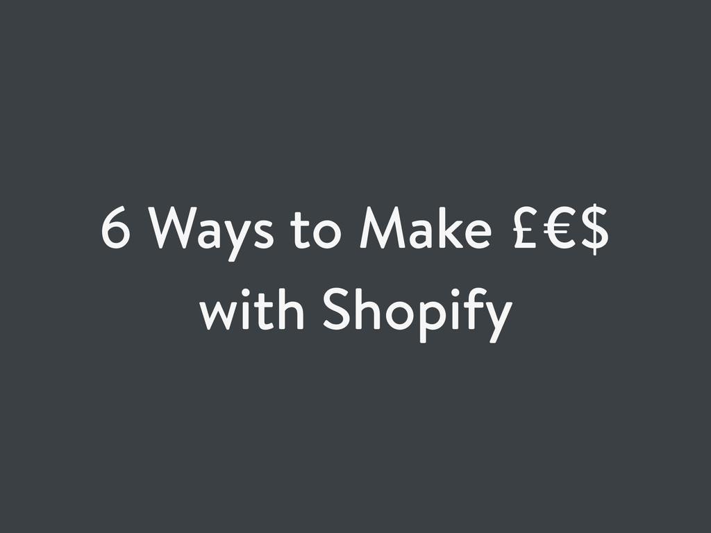 6 Ways to Make £€$ with Shopify