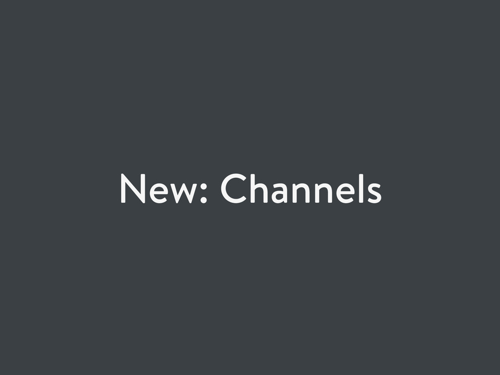 New: Channels