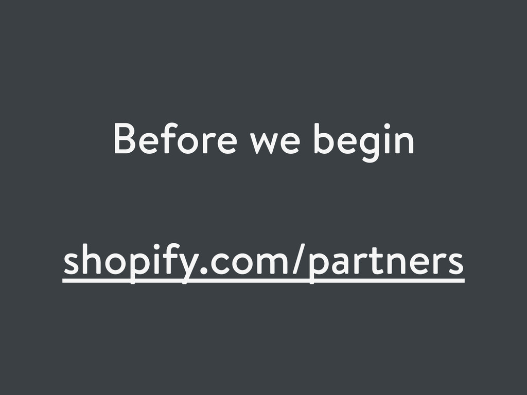 Before we begin shopify.com/partners