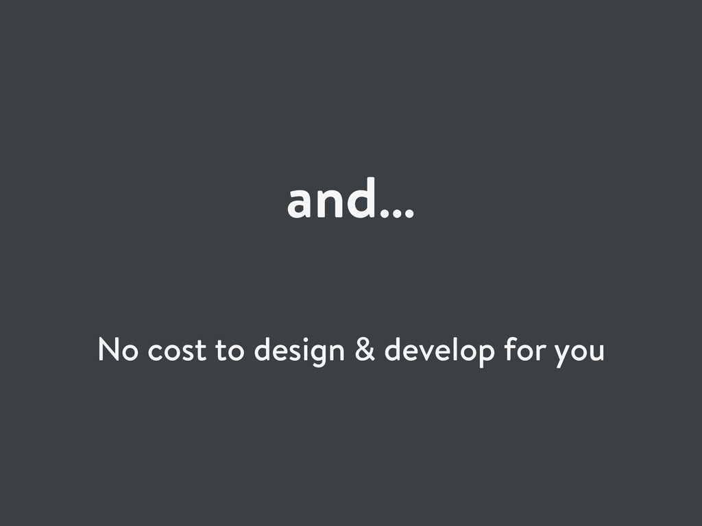 and… No cost to design & develop for you