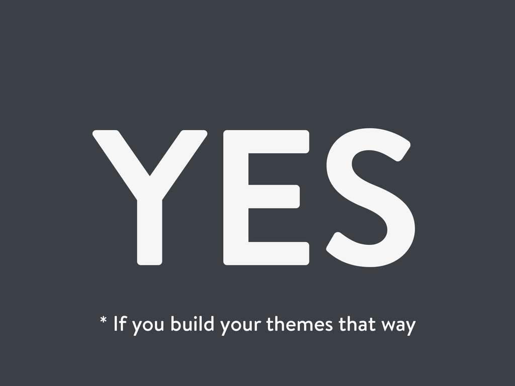 YES * If you build your themes that way