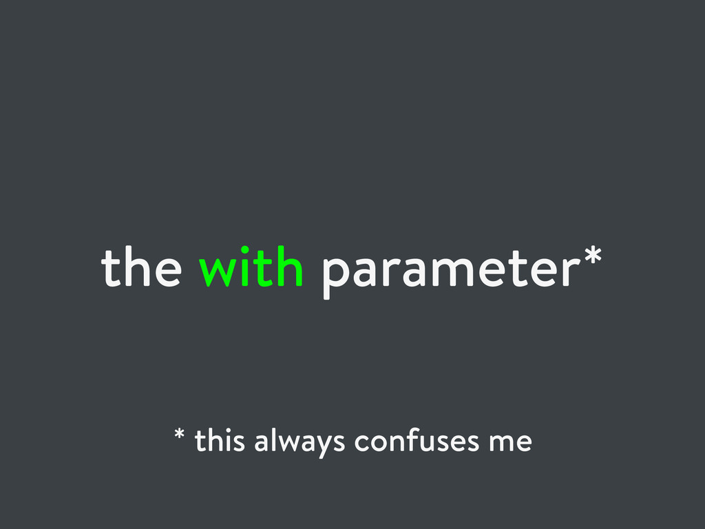 the with parameter* * this always confuses me