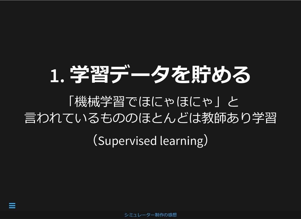 1. 学習データを貯める 1. 学習データを貯める 「機械学習でほにゃほにゃ」と ⾔われている...