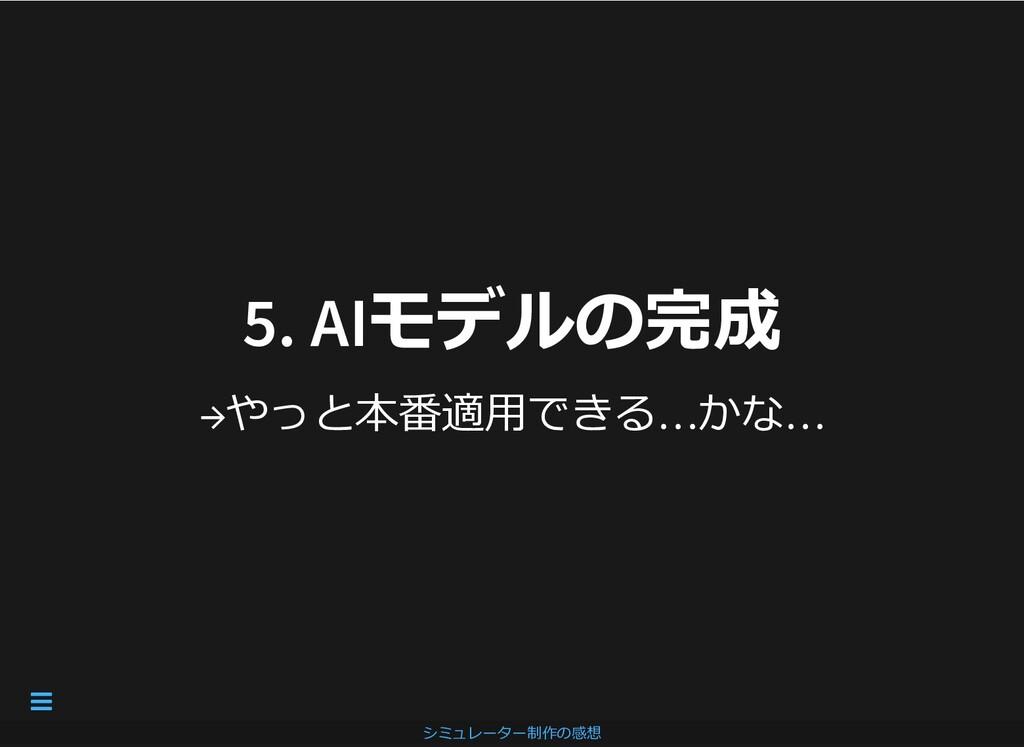 5. AIモデルの完成 5. AIモデルの完成 →やっと本番適⽤できる…かな… シミュレーター...