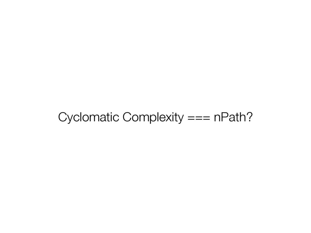 Cyclomatic Complexity === nPath?