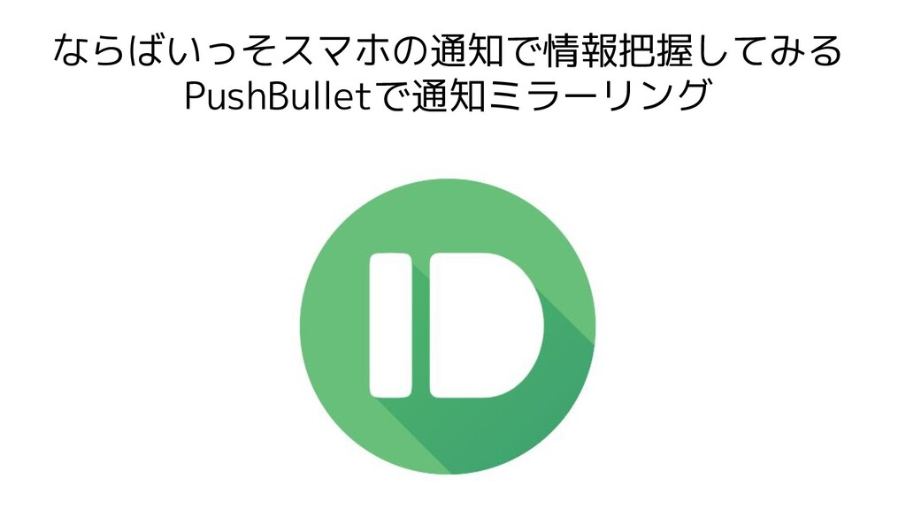 ならばいっそスマホの通知で情報把握してみる PushBulletで通知ミラーリング