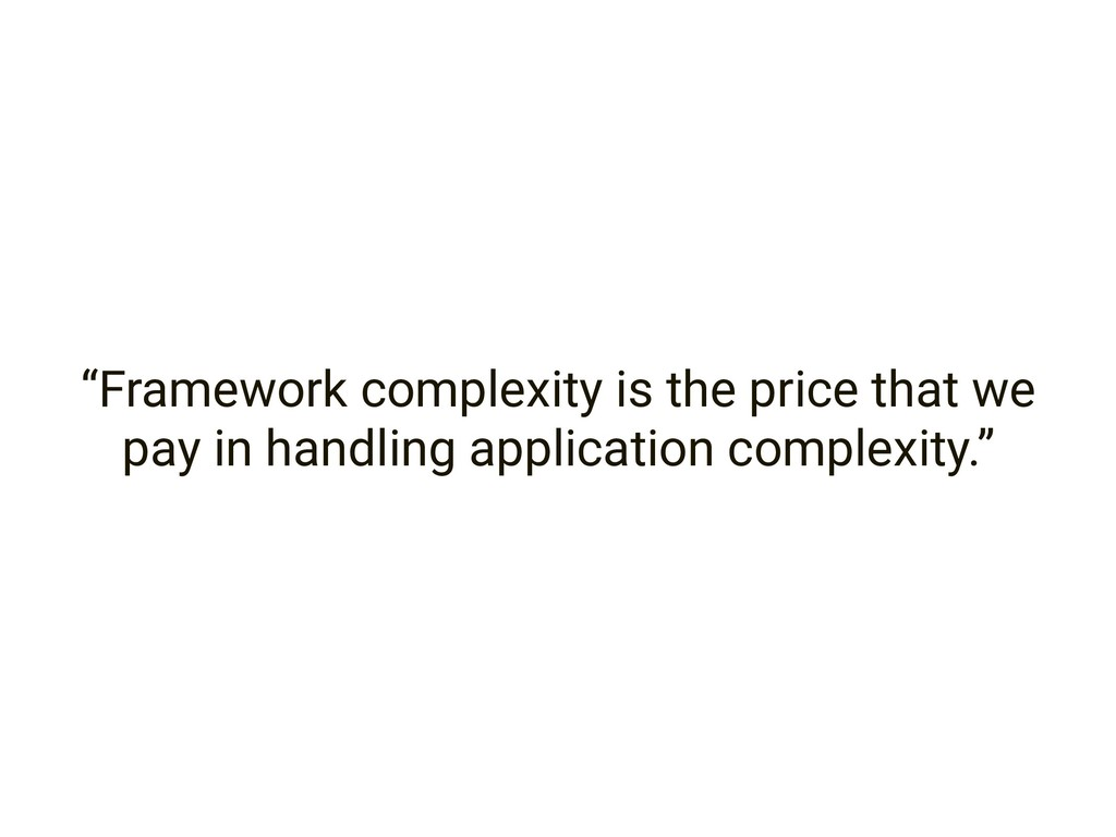 """Framework complexity is the price that we pay ..."