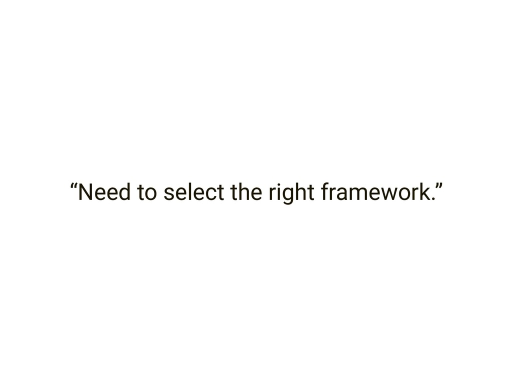 """Need to select the right framework."""