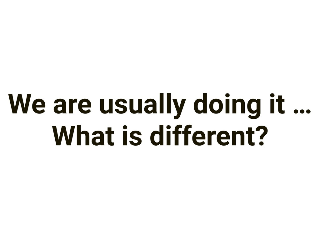 We are usually doing it … What is different?