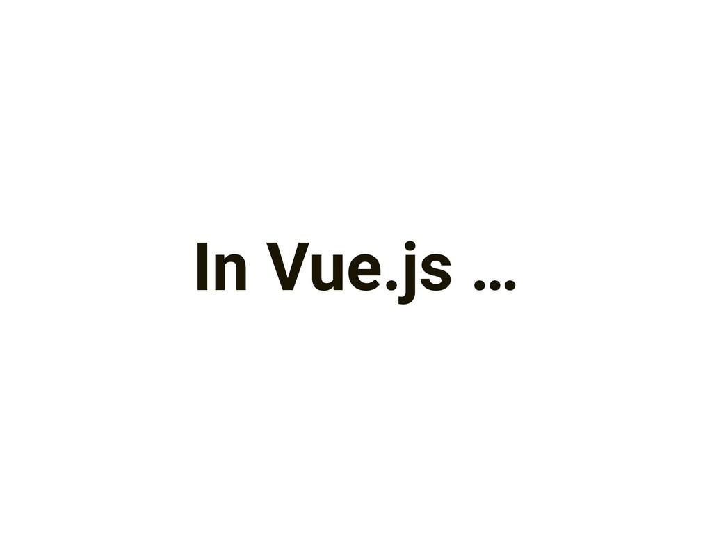 In Vue.js …