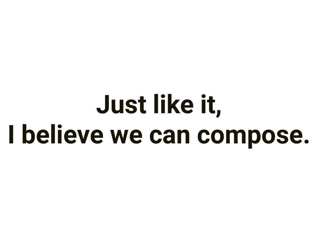 Just like it, I believe we can compose.