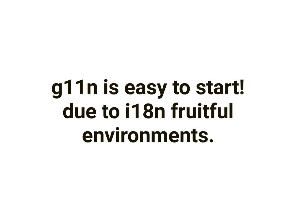 g11n is easy to start! due to i18n fruitful env...