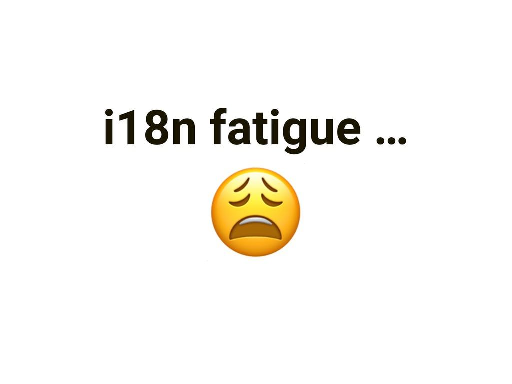 i18n fatigue …