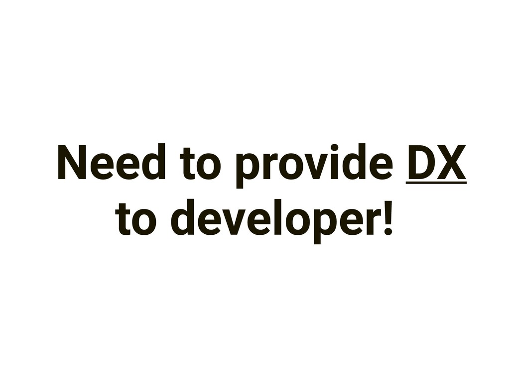 Need to provide DX to developer!