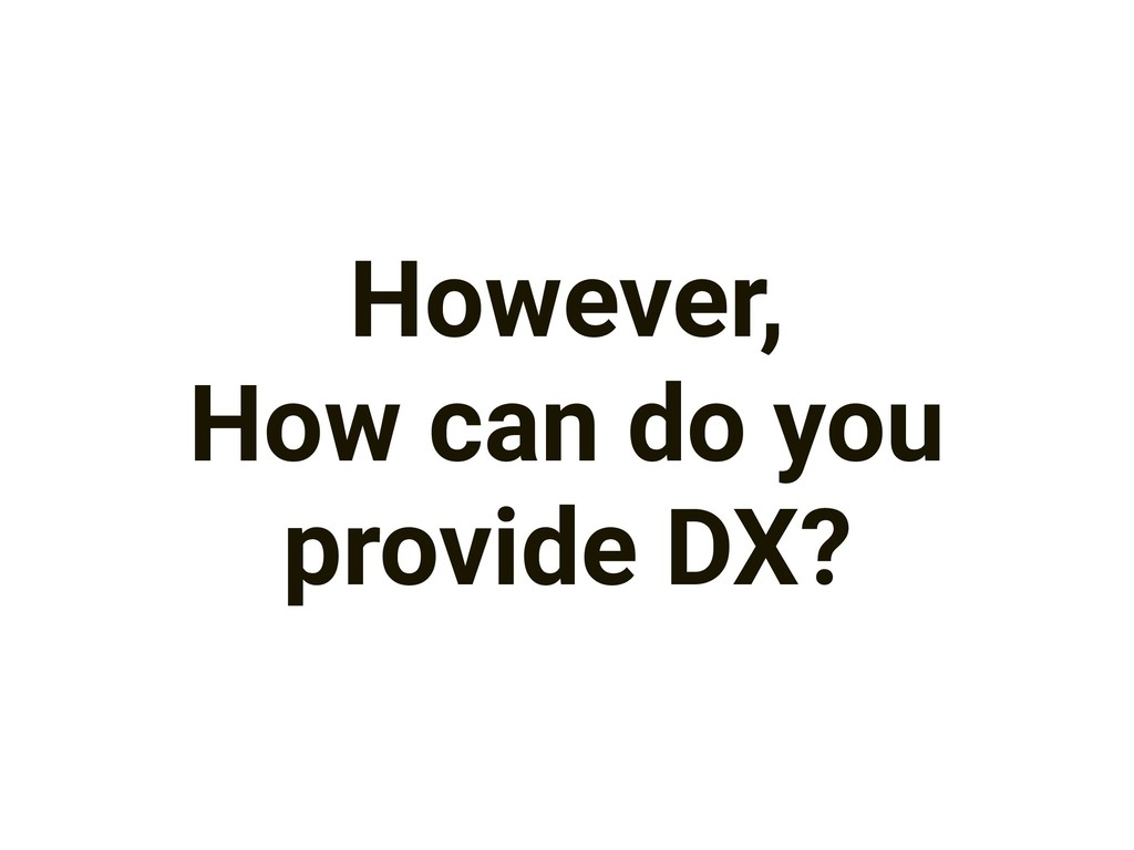 However, How can do you provide DX?