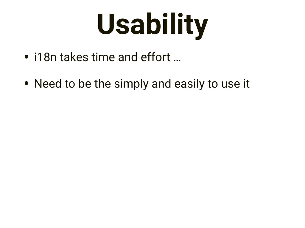 Usability • i18n takes time and effort … • Need...