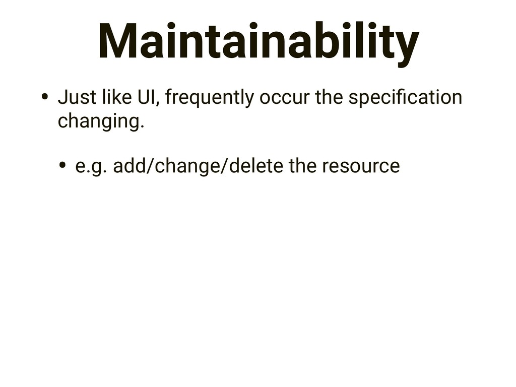 Maintainability • Just like UI, frequently occu...