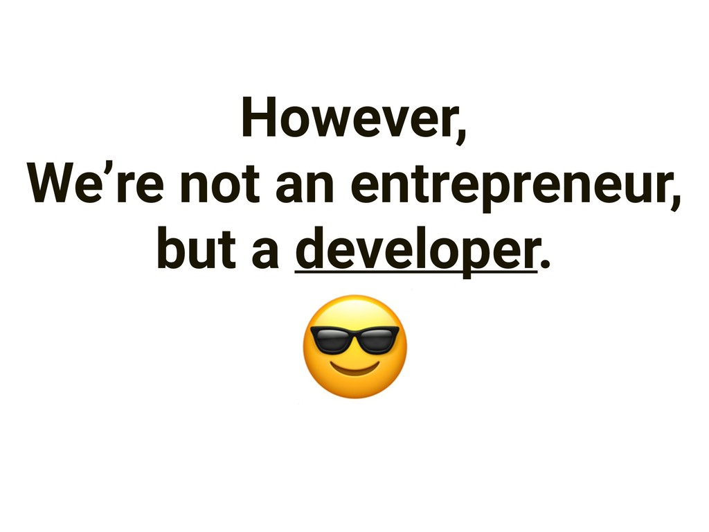 However, We're not an entrepreneur, but a devel...