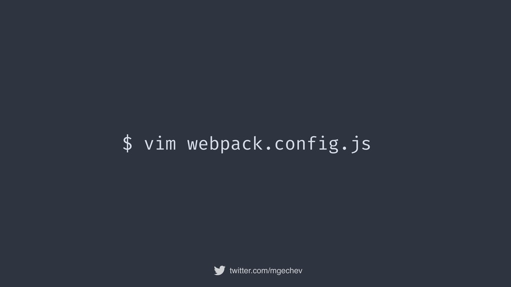twitter.com/mgechev $ vim webpack.config.js