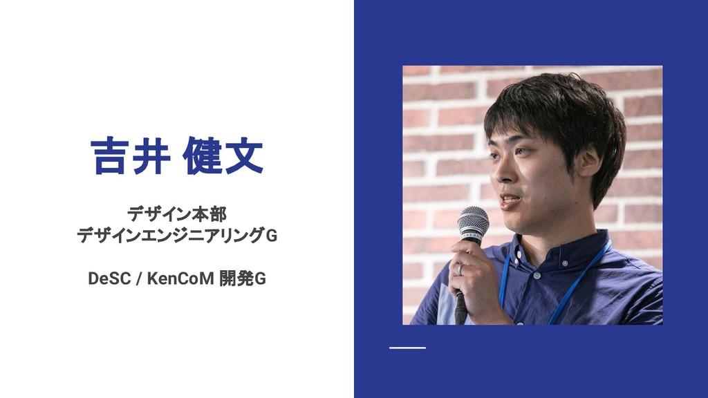 吉井 健文 デザイン本部 デザインエンジニアリングG DeSC / KenCoM 開発G