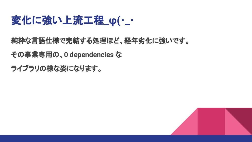 純粋な言語仕様で完結する処理ほど、経年劣化に強いです。 その事業専用の、0 dependenc...