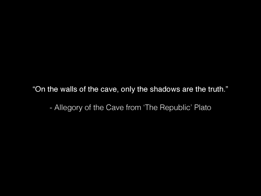 """""""On the walls of the cave, only the shadows are..."""