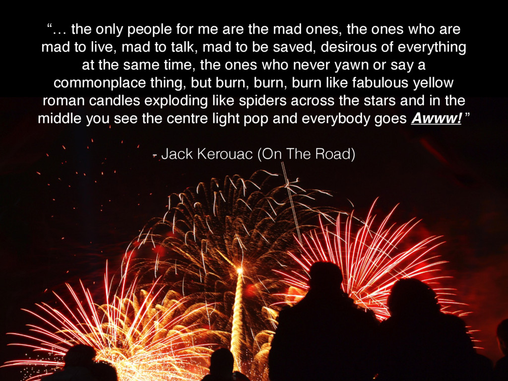 """""""… the only people for me are the mad ones, the..."""