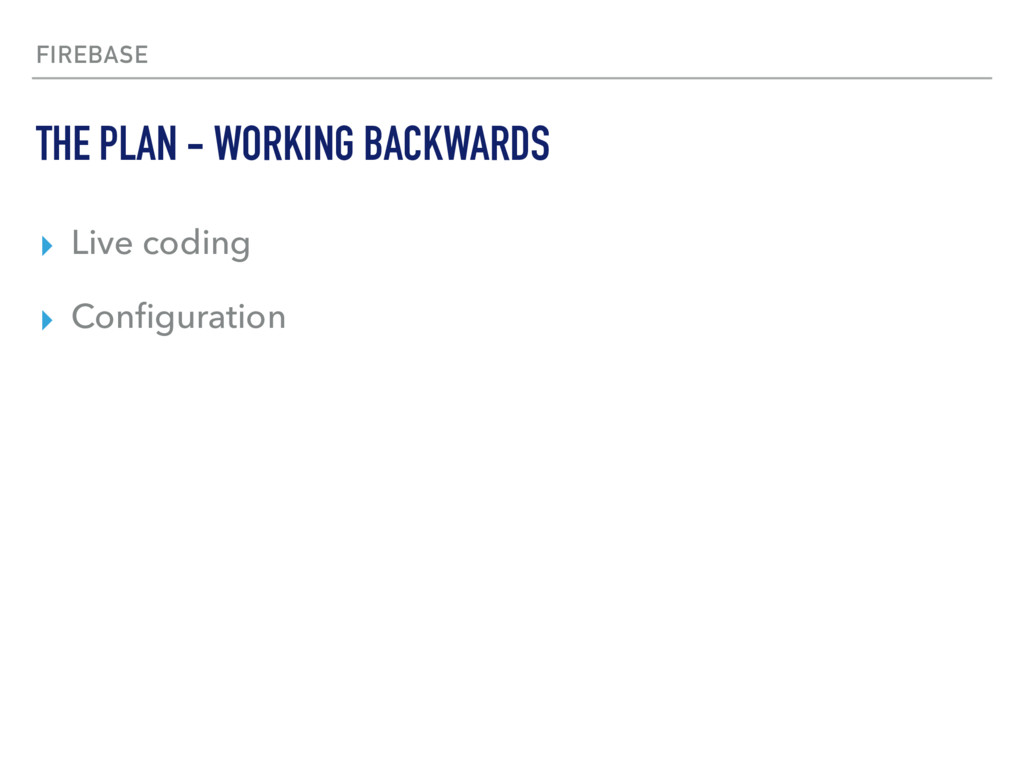 FIREBASE ▸ Live coding ▸ Configuration THE PLAN ...