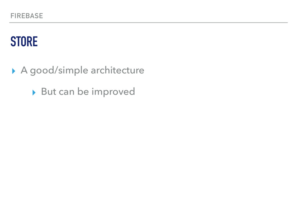 FIREBASE ▸ A good/simple architecture ▸ But can...