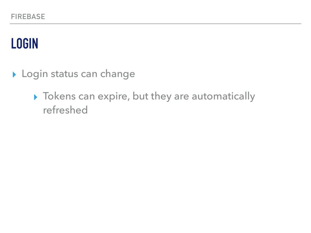 FIREBASE ▸ Login status can change ▸ Tokens can...