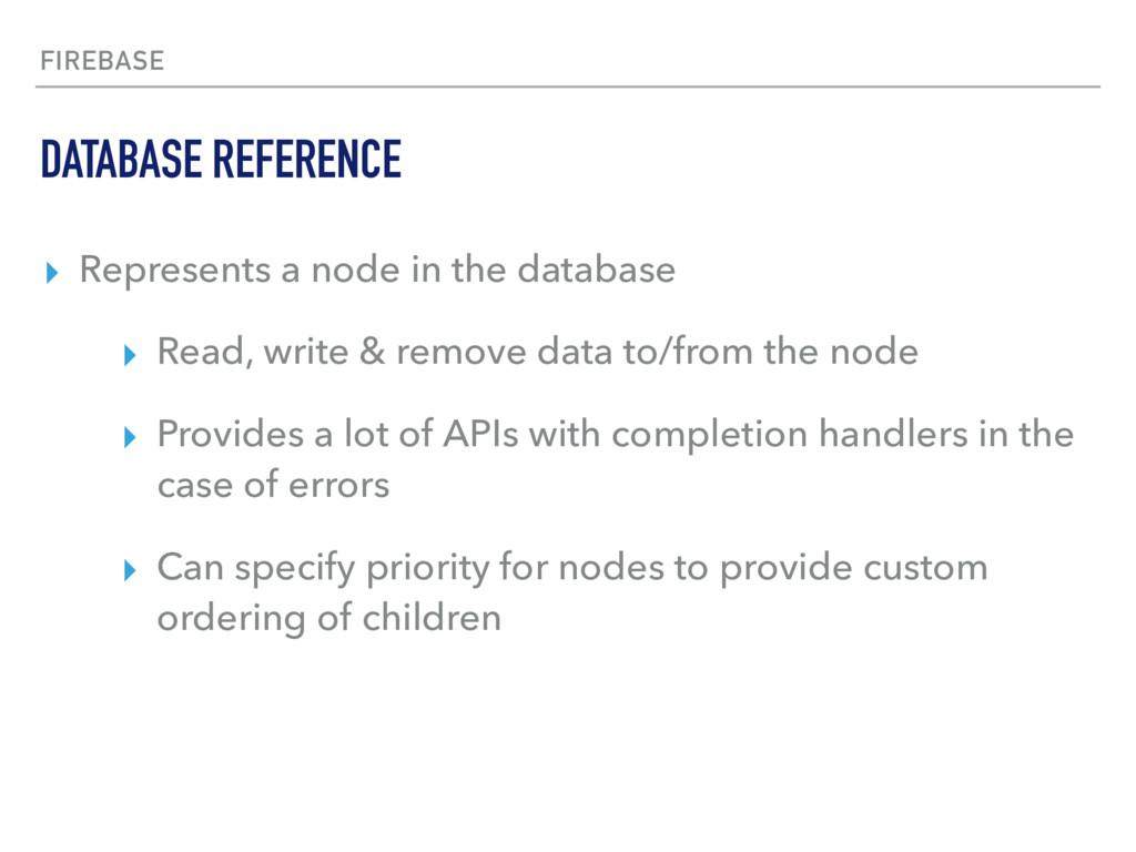 FIREBASE ▸ Represents a node in the database ▸ ...