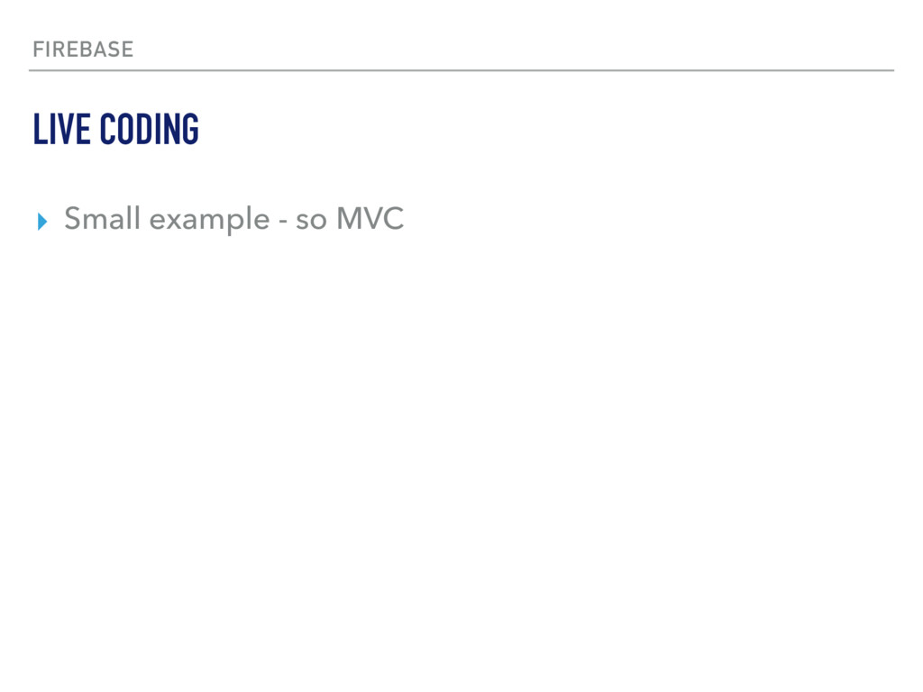 FIREBASE ▸ Small example - so MVC LIVE CODING