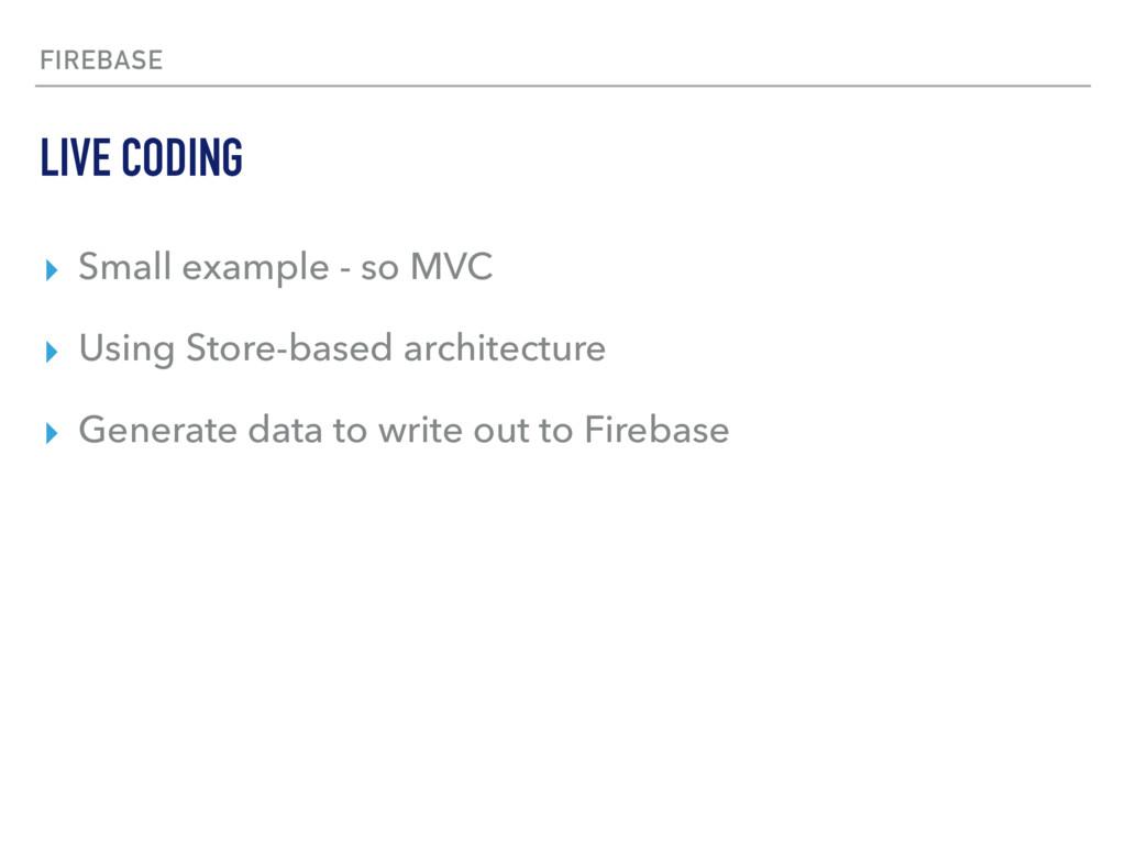 FIREBASE ▸ Small example - so MVC ▸ Using Store...