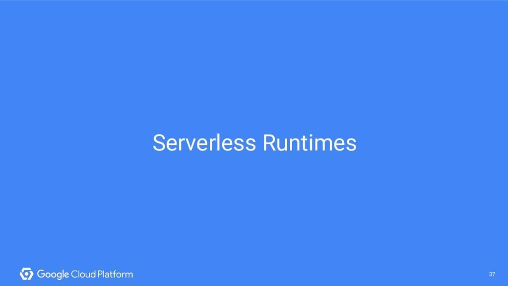 37 @saturnism @gcpcloud 37 Serverless Runtimes