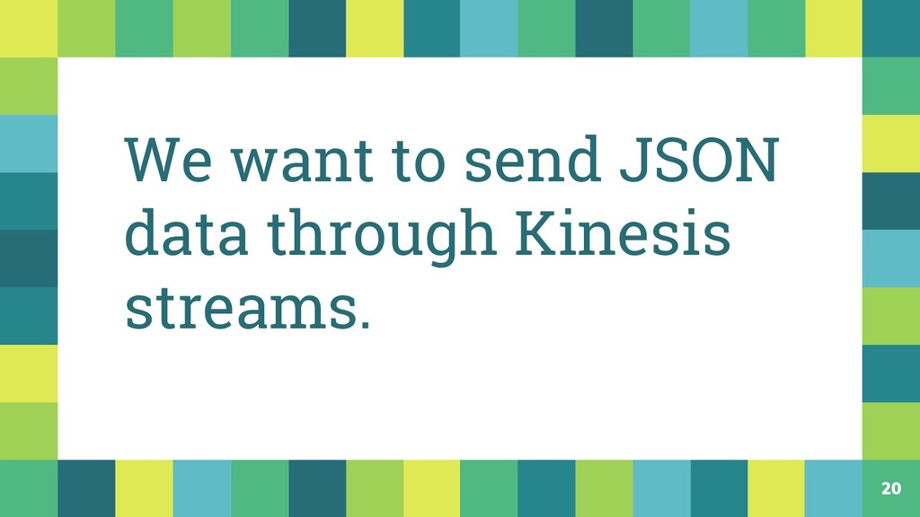 20 We want to send JSON data through Kinesis st...
