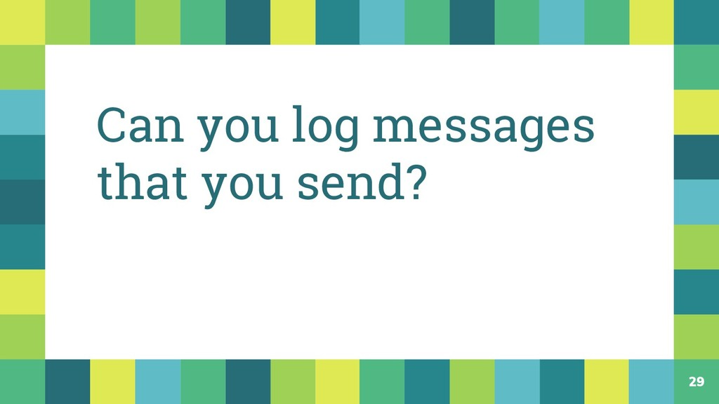 29 Can you log messages that you send?