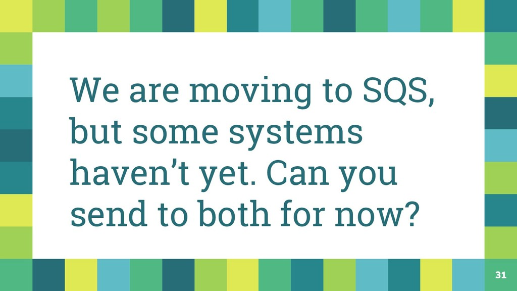 31 We are moving to SQS, but some systems haven...