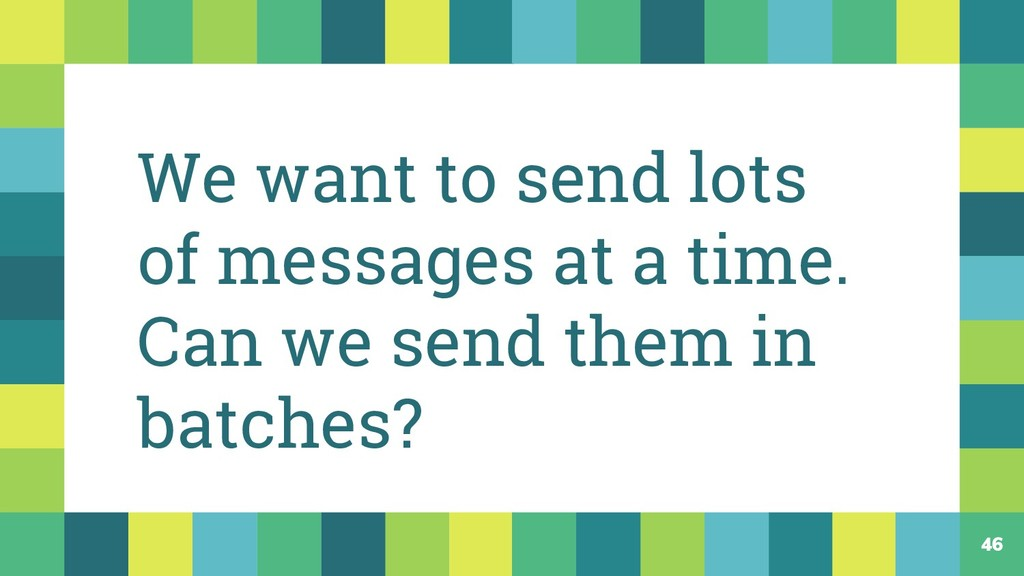 46 We want to send lots of messages at a time. ...