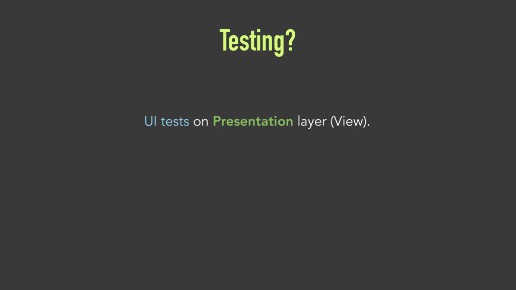 Testing? UI tests on Presentation layer (View).