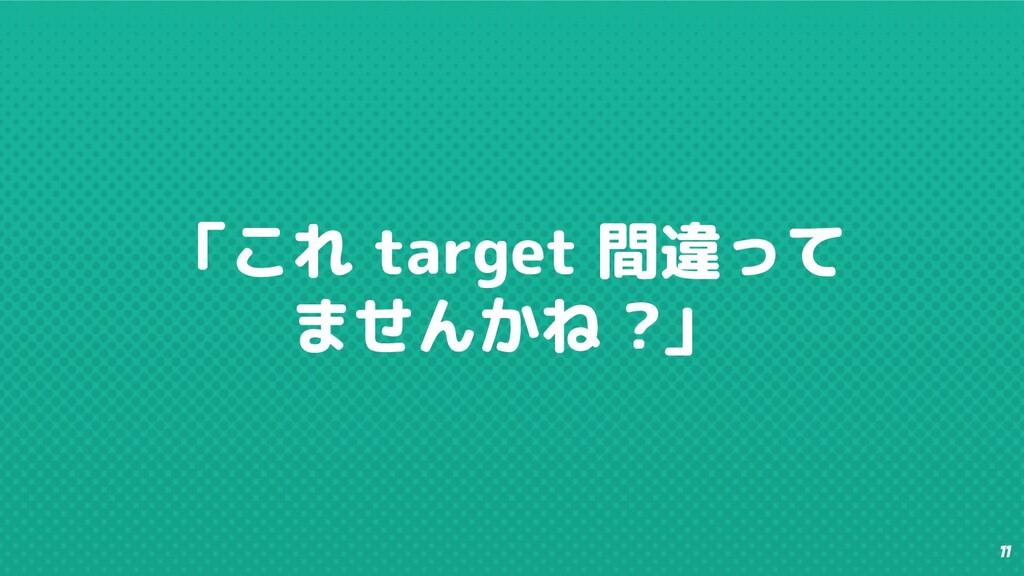 11 「これ target 間違って ませんかね ?」
