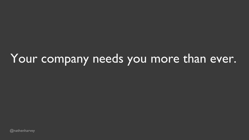 Your company needs you more than ever. @nathenh...