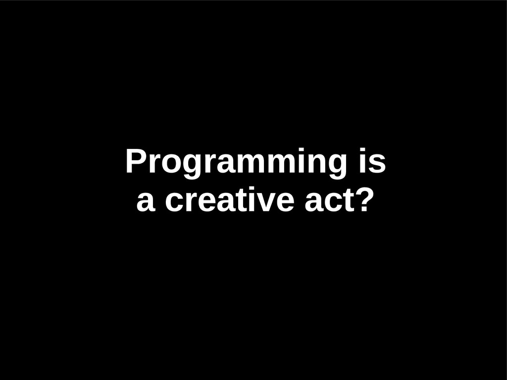 Programming is a creative act?