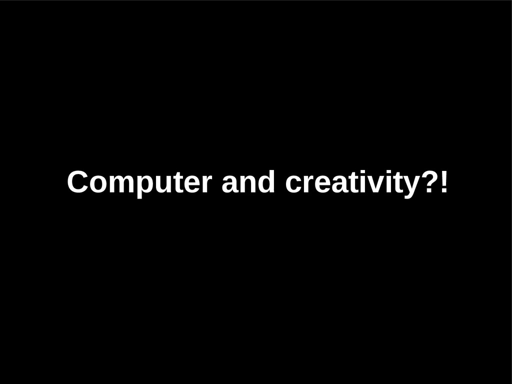 Computer and creativity?!