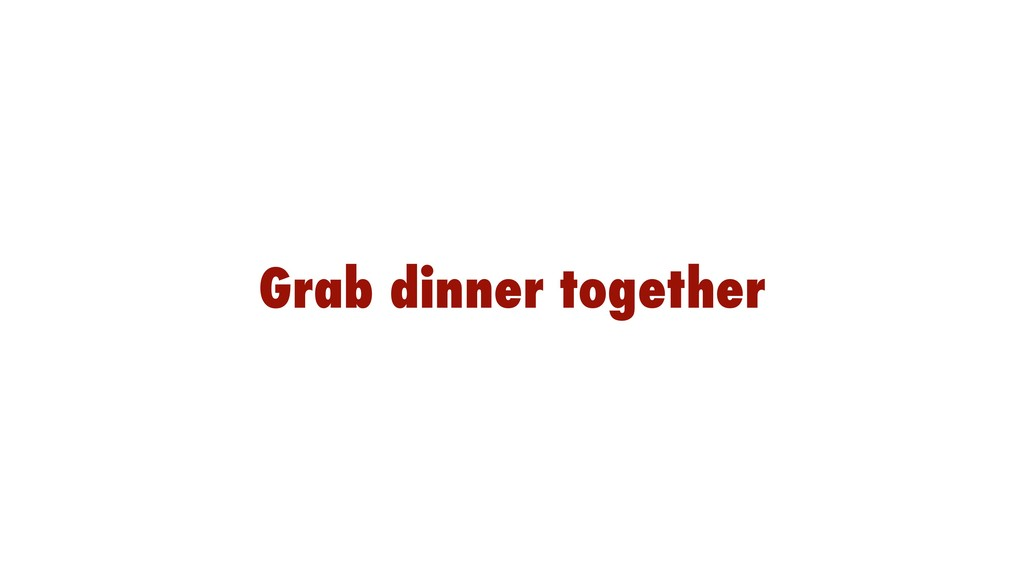 Grab dinner together