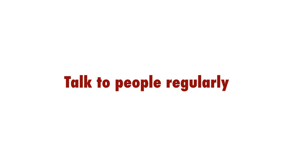 Talk to people regularly