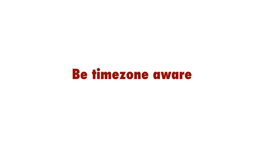 Be timezone aware