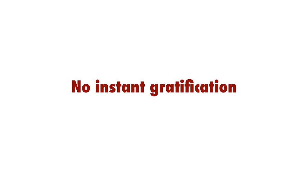 No instant gratification